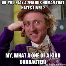 Oh, you play a zealous Human that hates elves? My, what a one of a ... via Relatably.com