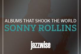 <b>Sonny Rollins</b>: Albums That Shook The World | Jazzwise