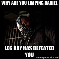 Why are you limping daniel Leg day has defeated you - Bane Meme ... via Relatably.com