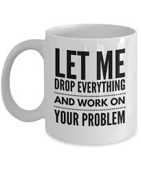 office coffee mugs. funny mug for the office let me drop everything and work on your problem coffee mugs o