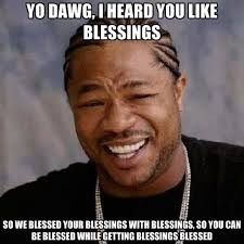 YO DAWG, I HEARD YOU LIKE BLESSINGS SO WE BLESSED YOUR BLESSINGS ... via Relatably.com