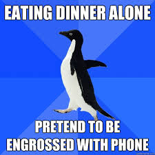 Eating dinner alone Pretend to be engrossed with phone - Socially ... via Relatably.com
