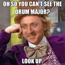 OH SO YOU CAN'T SEE THE DRUM MAJOR? LOOK UP. - Condescending Wonka ... via Relatably.com