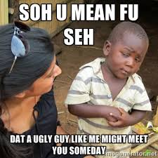 SOH U MEAN FU SEH Dat a ugly guy like me might meet you someday ... via Relatably.com