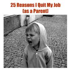 reasons i quit my job as a parent one funny motha 25 reasons i quit my job