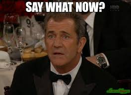 say what now? meme - Confused Mel Gibson (3397) | Memes Happen via Relatably.com