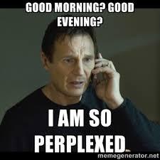 Good morning? Good Evening? I am so perplexed - I will Find You ... via Relatably.com