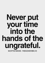 never put your time into the hands of the ungrateful   Best Love ... via Relatably.com