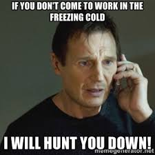 If you don't come to work in the freezing cold I will hunt you ... via Relatably.com