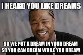I heard you like dreams So we put a dream in your dream so you can ... via Relatably.com