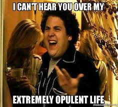 I can't hear you over my extremely opulent life - Seth from ... via Relatably.com