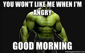 you won't like me when I'm angry good morning - incrediblehulk ... via Relatably.com