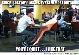 since i lost my glasses, i've been more outgoing... - Meme ... via Relatably.com