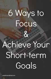 ways to stay focused achieve your goals achieve your short term goals