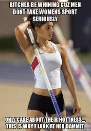 Bitches be whining cuz men dont take womens sport seriously only ... via Relatably.com