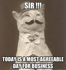 Sir !!! Today is a most agreeable day for business - Original ... via Relatably.com