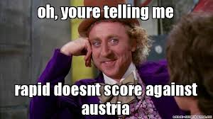 oh, youre telling me rapid doesnt score against austria ... via Relatably.com