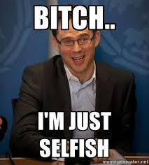 BITCH.. I'm just selfish - Katainen Perkele | Meme Generator via Relatably.com