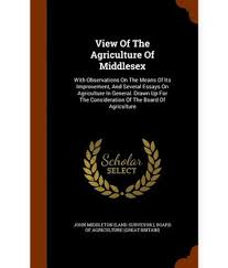 view of the agriculture of middlesex observations on the view of the agriculture of middlesex observations on the means of its improvement and several essays on agriculture in general drawn up for t