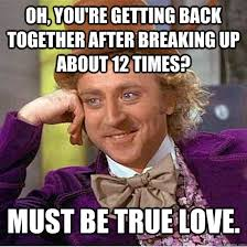 Oh, you're getting back together after breaking up about 12 times ... via Relatably.com