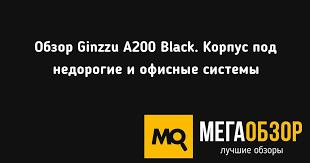 Обзор <b>Ginzzu A200</b> Black. <b>Корпус</b> под недорогие и офисные ...