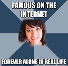 famous on the internet forever alone in real life - Tumblr Famous ... via Relatably.com