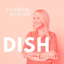 Dish with Kate Gibbs - a cooking podcast