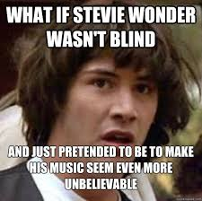 Stevie Wonder Is Not Blind | Know Your Meme via Relatably.com