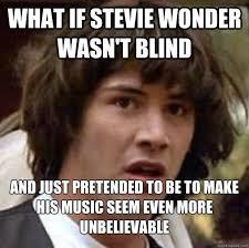 Stevie Wonder Is Not Blind   Know Your Meme via Relatably.com