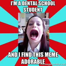 I'M A DENTAL SCHOOL STUDENT AND I FIND THIS MEME ADORABLE - Big ... via Relatably.com