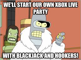 We'll start our own Xbox live party With Blackjack and hookers ... via Relatably.com
