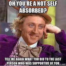 oh you're a not self absorbed? tell me again what you did to the ... via Relatably.com