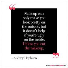 makeup can only make you look pretty on the outside but it doesn 39 t help if you 39 re ugly on the inside unless you eat the makeup audrey hepburn