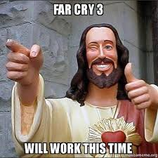 Far Cry 3 Will work this time - Cool Jesus | Make a Meme via Relatably.com