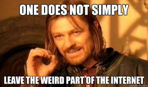 One Does Not Simply leave the weird part of the internet - Boromir ... via Relatably.com