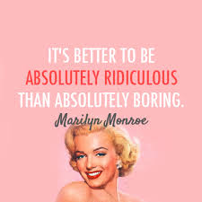 Its Better To Be Absolutely Ridiculous Than Absolutely Boring ...