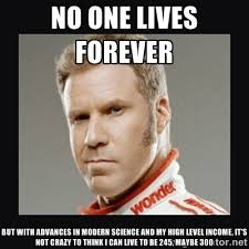 No one lives forever But with advances in modern science and my ... via Relatably.com