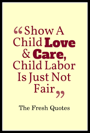 child labour quotes and slogans quotes wishes stop child labour show a child love and care child labor is just not fair