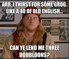 arr, i thirst for some grog. like a 40 of old english... can ye ... via Relatably.com