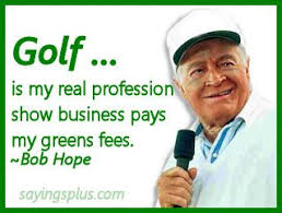 Golf...is my real profession. Show business pays my green fees ... via Relatably.com