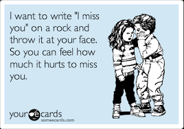 "I want to write ""I miss you"" on a rock and throw it at your face ... via Relatably.com"
