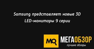 Samsung представляет новые <b>3D</b> LED-мониторы 9 серии ...