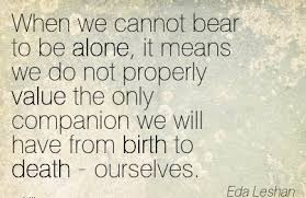 when we cannot bear to be alone it means we do not properly value the only companion we will have from birth to death ourselves eda leshan jpg