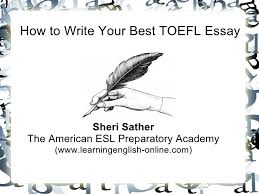 how to write your best toefl essay how to write your best toefl essay sheri sather the american esl preparatory academy www