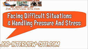 facing difficult situations and handling pressure and stress facing difficult situations and handling pressure and stress