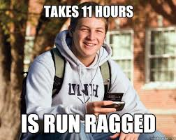 Takes 11 hours is run ragged - College Freshman - quickmeme via Relatably.com