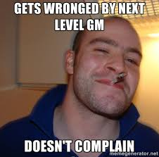 Gets wronged by next level gm Doesn't complain - Good Guy Greg ... via Relatably.com