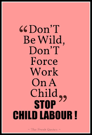 child labour quotes and slogans quotes wishes don t be wild don t force work on a child