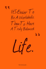 workaholics quotes quotes wishes mac miller it s easier to be a workaholic than to have a truly balanced life quentin