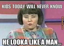 kids today will never know, he looka like a man,tv show,meme ... via Relatably.com
